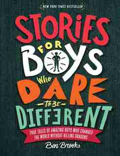 Stories For Boys Who Dare To Be Different: True Tales Of Amazing Boys Who Changed The World Without Killing Dragons by BEN BROOKS