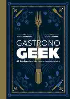 Gastronogeek: 42 Recipes From Your Favorite Imaginary Worlds by Thibaud Villanova