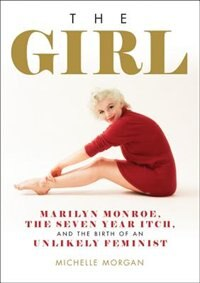 The Girl: Marilyn Monroe, The Seven Year Itch, and the Birth of an Unlikely Feminist by Michelle Morgan