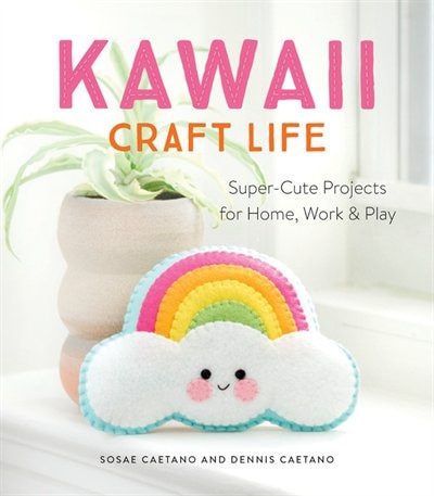 Kawaii Craft Life: Super-cute Projects For Home, Work, And Play de Sosae Caetano