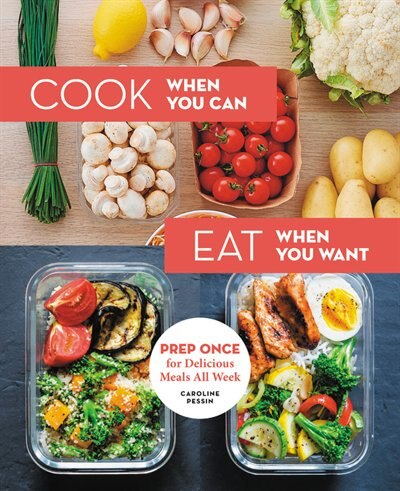 Cook When You Can, Eat When You Want: Prep Once For Delicious Meals All Week by Caroline Pessin