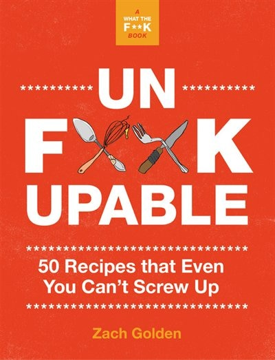 Unf*ckupable: 50 Recipes Even You Can¿t Screw Up by Zach Golden
