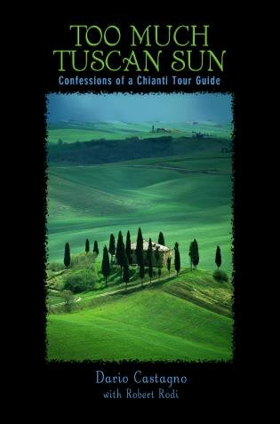 Too Much Tuscan Sun: Confessions of a Chianti Tour Guide by Dario Castagno