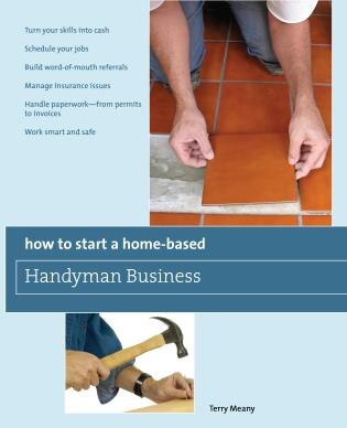 How to Start a Home-Based Handyman Business: *Turn your skills into cash *Schedule your jobs *Build word-of-mouth referrals *Manage insurance is by Terry Meany