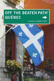 Quebec Off The Beaten Path®: A Guide to Unique Places by Katharine Fletcher