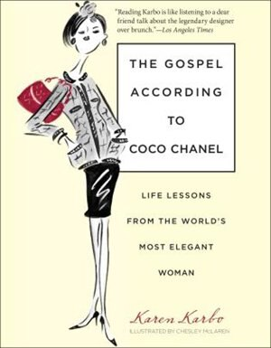 Gospel According To Coco Chanel: Life Lessons from the World's Most Elegant Woman by Karen Karbo