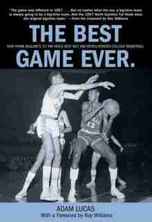 Best Game Ever: How Frank McGuire's '57 Tar Heels Beat Wilt and Revolutionized College Basketball by Adam Lucas