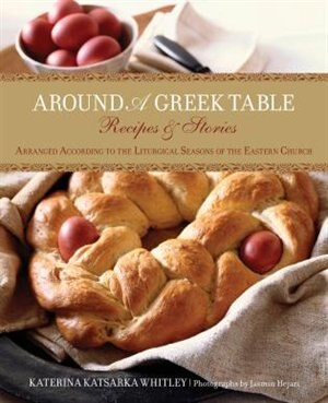 Around A Greek Table: Recipes & Stories Arranged According to the Liturgical Seasons of the Eastern Church by Katerina Whitley