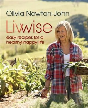 Livwise: Easy Recipes for a Healthy, Happy Life de Olivia Newton-John