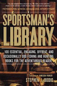 Sportsman's Library: 100 Essential, Engaging, Offbeat, And Occasionally Odd Fishing And Hunting…