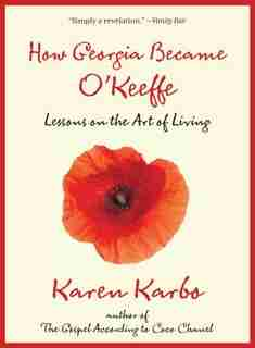 How Georgia Became O'keeffe: Lessons On The Art Of Living by Karen Karbo