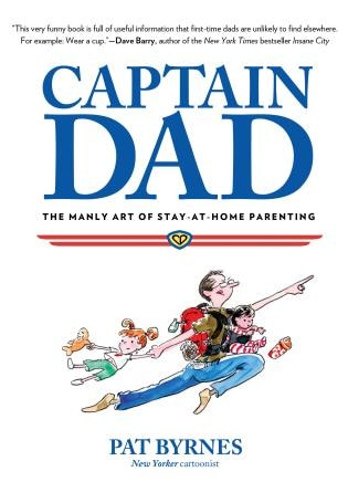 Captain Dad: The Manly Art Of Stay-at-home Parenting by Pat Byrnes