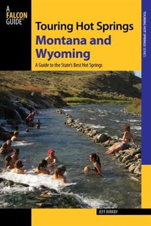 Touring Hot Springs Montana And Wyoming: A Guide To The States' Best Hot Springs by Jeff Birkby
