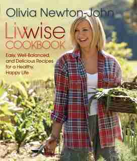 Livwise Cookbook: Easy, Well-balanced, And Delicious Recipes For A Healthy, Happy Life de Olivia Newton-John