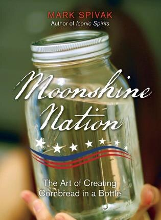 Moonshine Nation: The Art Of Creating Cornbread In A Bottle by Mark Spivak