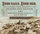 Iron Rails, Iron Men, And The Race To Link The Nation: The Story Of The Transcontinental Railroad…