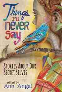 Things I'll Never Say: Stories About Our Secret Selves by Ann Angel