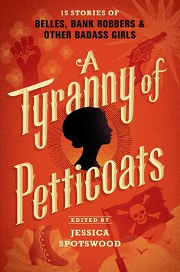 Book A Tyranny Of Petticoats: 15 Stories Of Belles, Bank Robbers & Other Badass Girls by Jessica Spotswood