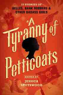 A Tyranny Of Petticoats: 15 Stories Of Belles, Bank Robbers & Other Badass Girls by Jessica Spotswood