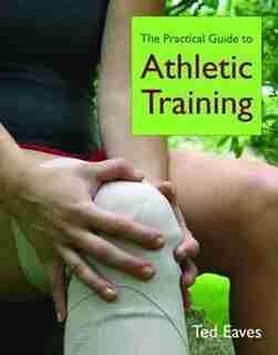 The Practical Guide to Athletic Training by TED Eaves
