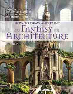 How to Draw and Paint Fantasy Architecture: From Ancient Citadels and Gothic Castles to Subterranean Palaces and Floating Fortresses by Rob Alexander