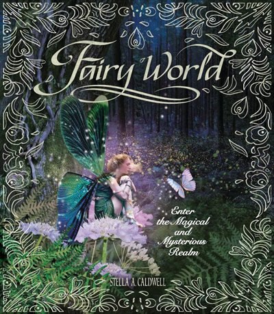 Fairy World: Enter the Magical and Mysterious Realm by Stella A. Caldwell