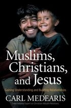 Muslims, Christians, and Jesus: Gaining Understanding and BuildingRelationships