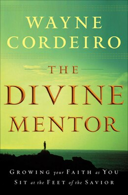 Book The Divine Mentor: Growing Your Faith As You Sit At The Feet Of The Savior by Wayne Cordeiro