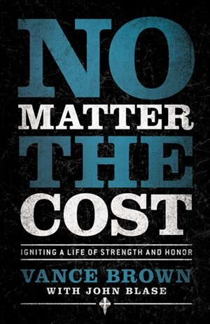 No Matter the Cost: Igniting a Life of Strength and Honor by Vance Brown