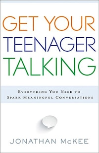 Get Your Teenager Talking: Everything You Need to Spark Meaningful Conversations