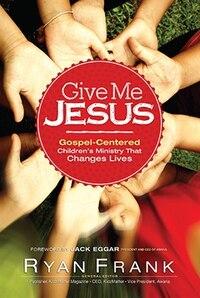 Give Me Jesus: Gospel-Centered Childrens MinistryThat Changes Lives
