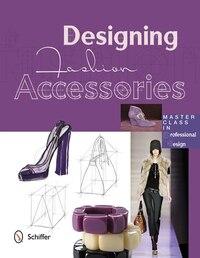 Designing Fashion Accessories: Master Class In Professional Design