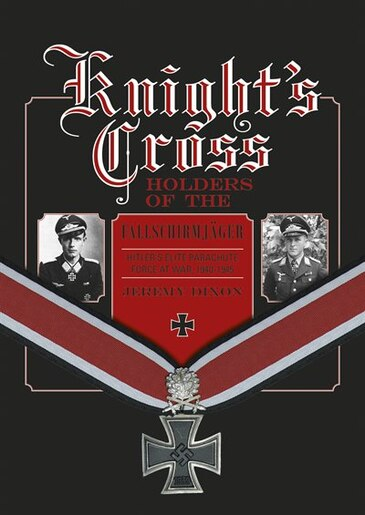 Knight's Cross Holders Of The Fallschirmjäger: Hitler's Elite Parachute  Force At War, 1940-1945