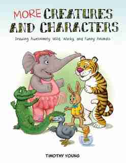 More Creatures And Characters: Drawing Awesomely Wild, Wacky, And Funny Animals by Timothy Young