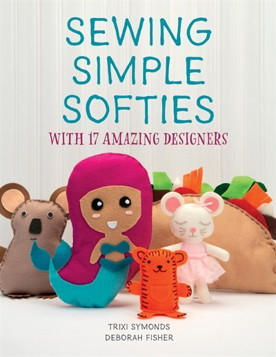 Sewing Simple Softies With 17 Amazing Designers by Trixi Symonds
