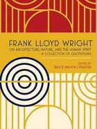 """Frank Lloyd Wright On Architecture, Nature, and the Human Spirit"": A Collection of Quotations"