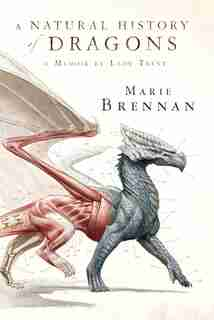 A Natural History of Dragons: A Memoir by Lady Trent by Marie Brennan
