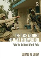 The Case Against Military Intervention: Why We Do It And Why It Fails