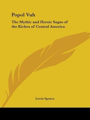 Popol Vuh: The Mythic and Heroic Sagas of the Kiches of Central America de Lewis Spence