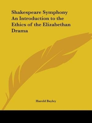 Shakespeare Symphony an Introduction to the Ethics of the Elizabethan Drama by Harold Bayley