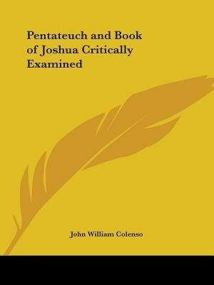 Pentateuch and Book of Joshua Critically Examined by John William Colenso
