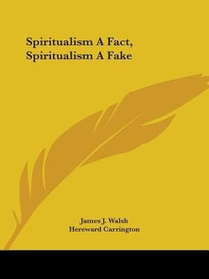 Spiritualism a Fact, Spiritualism a Fake by James J. Walsh