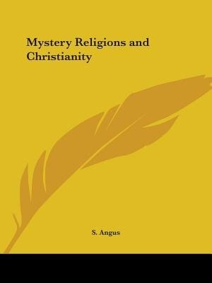 Mystery Religions and Christianity by S. Angus