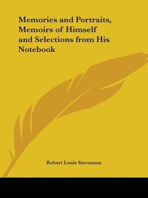 Memories And Portraits, Memoirs Of Himself And Selections From His Notebook by Robert Louis Stevenson