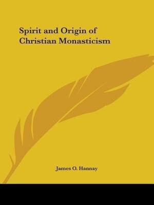 Spirit and Origin of Christian Monasticism by James O. Hannay
