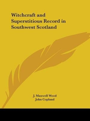 Witchcraft and Superstitious Record in Southwest Scotland by J. Maxwell Wood