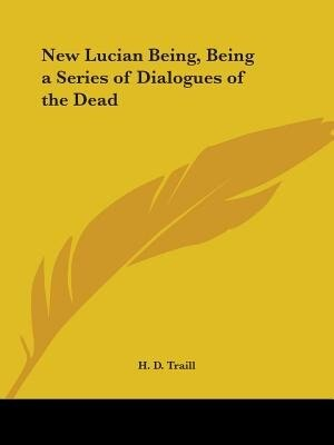 New Lucian Being, Being a Series of Dialogues of the Dead by H. D. Traill