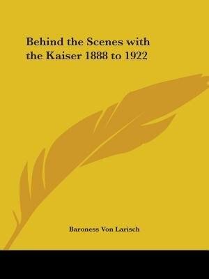 Behind the Scenes with the Kaiser 1888 to 1922 by Baroness Von Larisch
