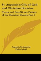 St. Augustin's City of God and Christian Doctrine: Nicene and Post-Nicene Fathers of the Christian…