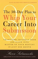 The 30-Day Plan to Whip Your Career Into Submission: Transform Yourself From Job Slave To Master Of…
